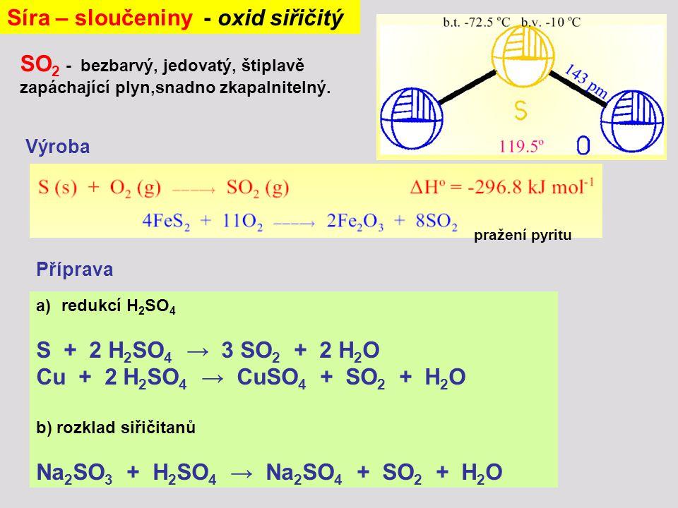 Síra – sloučeniny - oxid siřičitý SO 2 - bezbarvý, jedovatý, štiplavě zapáchající plyn,snadno zkapalnitelný. Výroba pražení pyritu a)redukcí H 2 SO 4