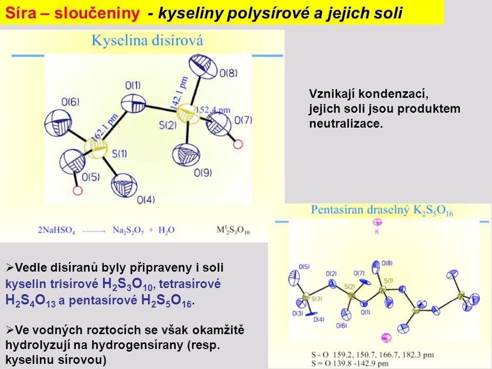Síra – sloučeniny - kyseliny polysírové a jejich soli  Vedle disíranů byly připraveny i soli kyselin trisírové H 2 S 3 O 10, tetrasírové H 2 S 4 O 13