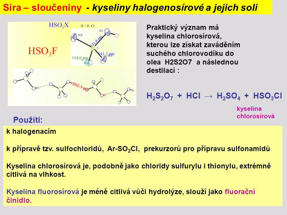 Síra – sloučeniny - kyseliny halogenosírové a jejich soli k halogenacím k přípravě tzv. sulfochloridů, Ar-SO 2 Cl, prekurzorů pro přípravu sulfonamidů