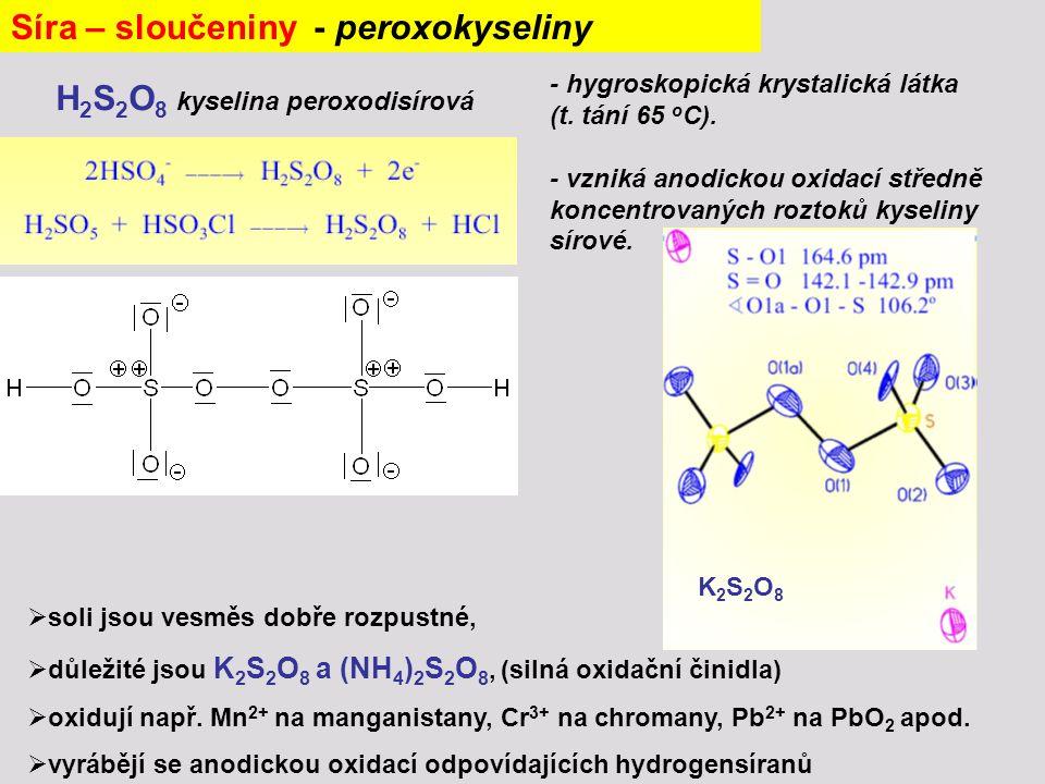 Síra – sloučeniny - peroxokyseliny - hygroskopická krystalická látka (t. tání 65 o C). - vzniká anodickou oxidací středně koncentrovaných roztoků kyse
