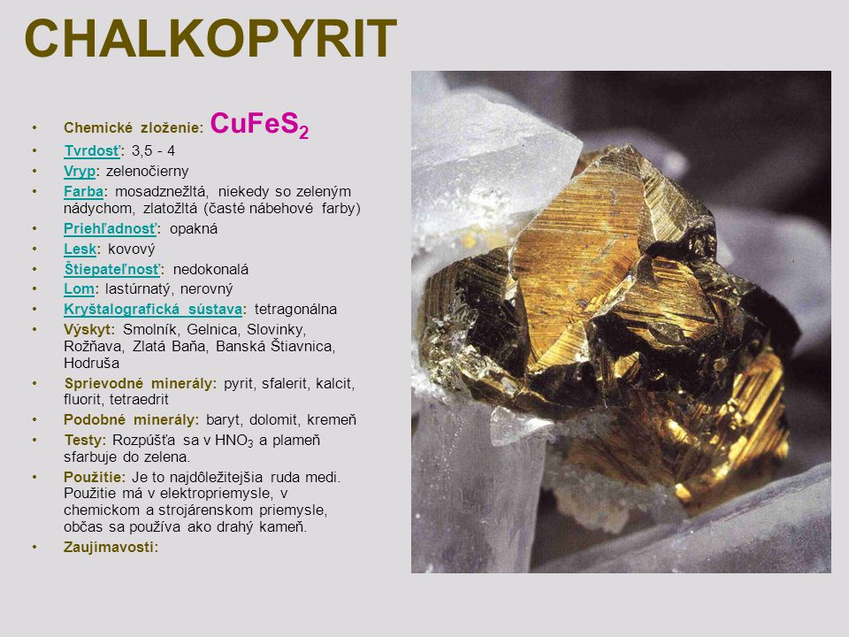 CHALKOPYRIT Chemické zloženie: CuFeS 2 Tvrdosť: 3,5 - 4Tvrdosť Vryp: zelenočiernyVryp Farba: mosadznežltá, niekedy so zeleným nádychom, zlatožltá (čas