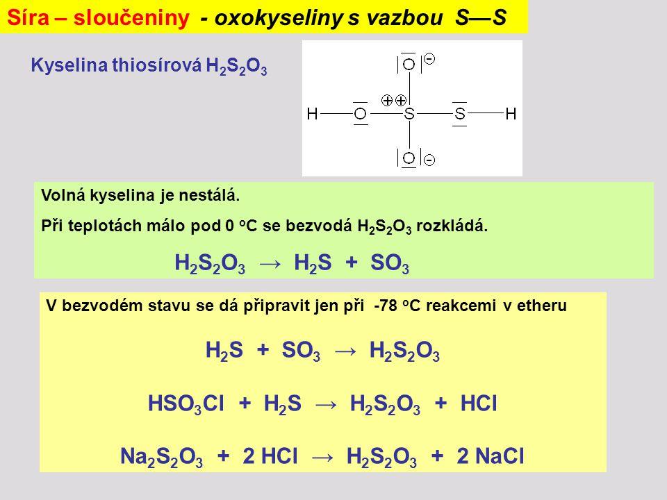 Síra – sloučeniny - oxokyseliny s vazbou S—S Kyselina thiosírová H 2 S 2 O 3 Volná kyselina je nestálá. Při teplotách málo pod 0 o C se bezvodá H 2 S