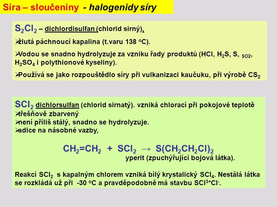 Síra – sloučeniny - halogenidy síry S 2 Cl 2 – dichlordisulfan (chlorid sirný),  žlutá páchnoucí kapalina (t.varu 138 o C).  Vodou se snadno hydroly