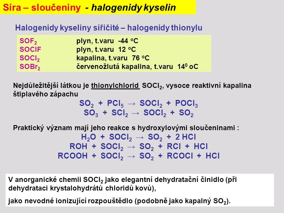 Síra – sloučeniny - halogenidy kyselin Halogenidy kyseliny siřičité – halogenidy thionylu SOF 2 plyn, t.varu -44 o C SOClFplyn, t.varu 12 o C SOCl 2 k