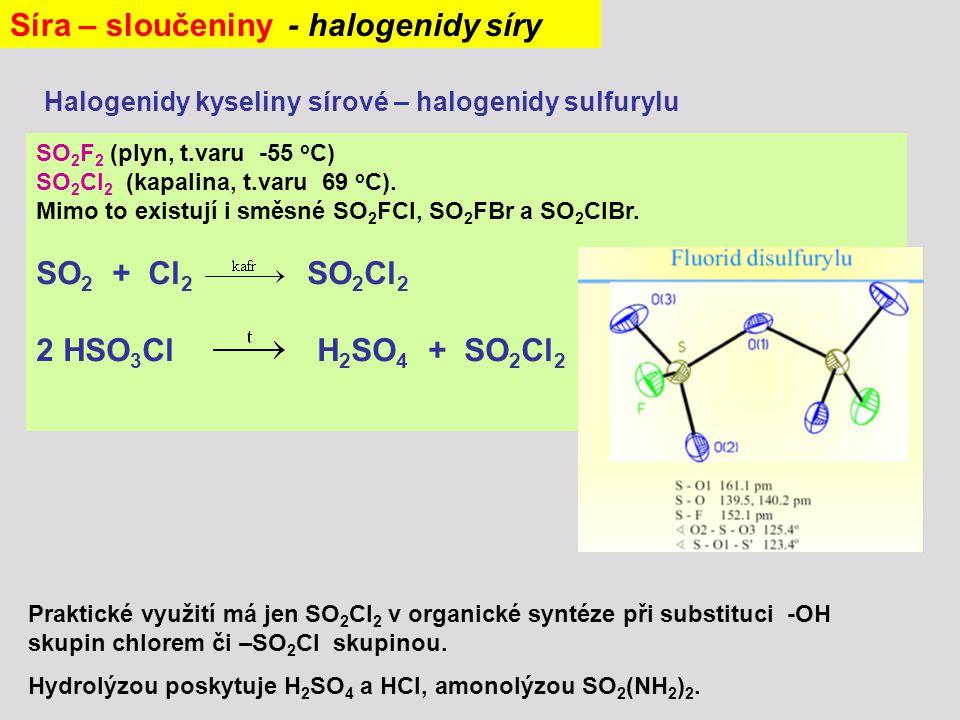 Síra – sloučeniny - halogenidy síry Halogenidy kyseliny sírové – halogenidy sulfurylu SO 2 F 2 (plyn, t.varu -55 o C) SO 2 Cl 2 (kapalina, t.varu 69 o