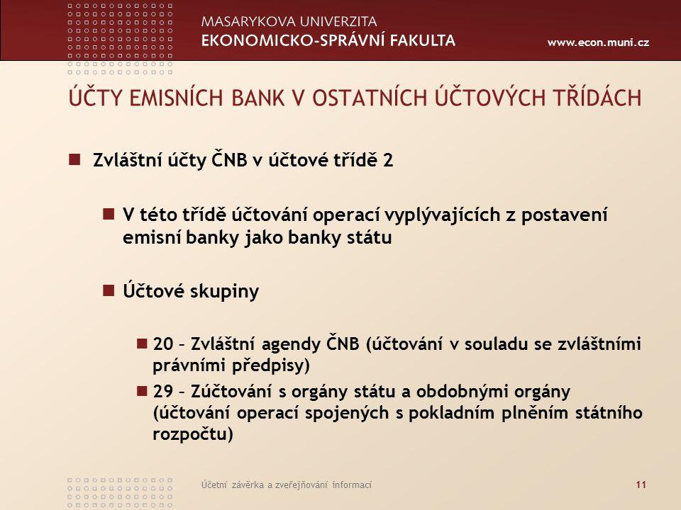 www.econ.muni.cz Účetní závěrka a zveřejňování informací11 ÚČTY EMISNÍCH BANK V OSTATNÍCH ÚČTOVÝCH TŘÍDÁCH Zvláštní účty ČNB v účtové třídě 2 V této třídě účtování operací vyplývajících z postavení emisní banky jako banky státu Účtové skupiny 20 – Zvláštní agendy ČNB (účtování v souladu se zvláštními právními předpisy) 29 – Zúčtování s orgány státu a obdobnými orgány (účtování operací spojených s pokladním plněním státního rozpočtu)