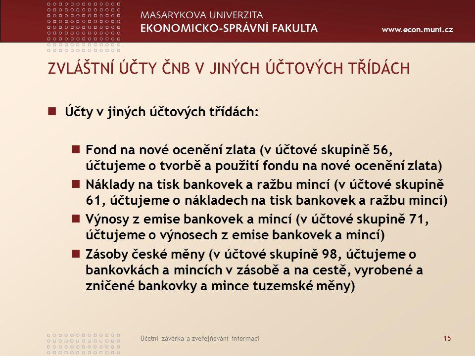 www.econ.muni.cz Účetní závěrka a zveřejňování informací15 ZVLÁŠTNÍ ÚČTY ČNB V JINÝCH ÚČTOVÝCH TŘÍDÁCH Účty v jiných účtových třídách: Fond na nové ocenění zlata (v účtové skupině 56, účtujeme o tvorbě a použití fondu na nové ocenění zlata) Náklady na tisk bankovek a ražbu mincí (v účtové skupině 61, účtujeme o nákladech na tisk bankovek a ražbu mincí) Výnosy z emise bankovek a mincí (v účtové skupině 71, účtujeme o výnosech z emise bankovek a mincí) Zásoby české měny (v účtové skupině 98, účtujeme o bankovkách a mincích v zásobě a na cestě, vyrobené a zničené bankovky a mince tuzemské měny)