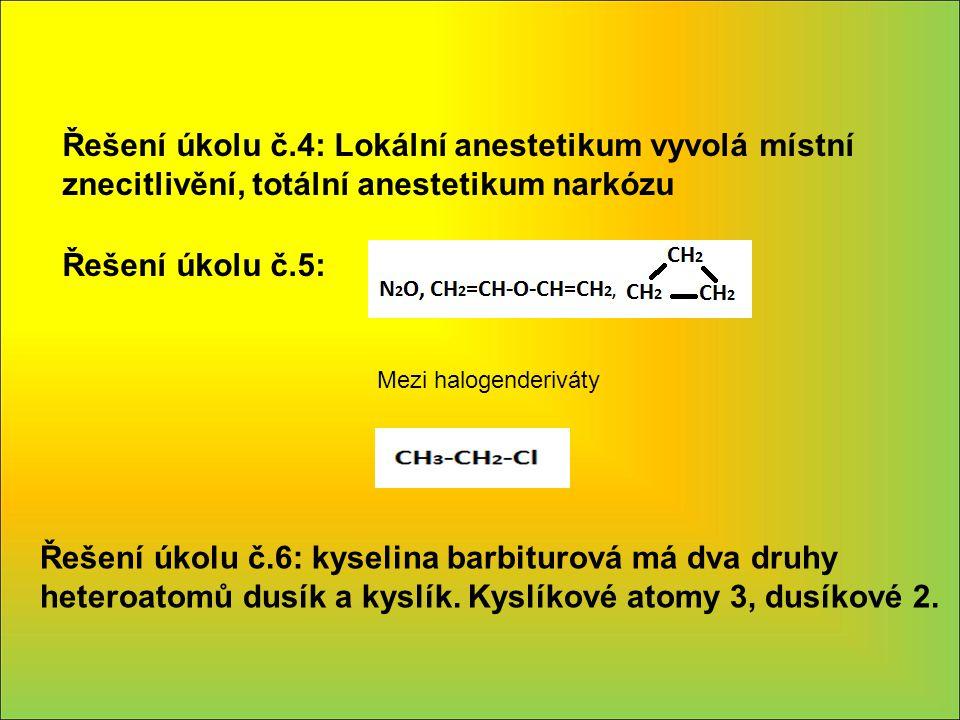 Řešení úkolu č.4: Lokální anestetikum vyvolá místní znecitlivění, totální anestetikum narkózu Mezi halogenderiváty Řešení úkolu č.5: Řešení úkolu č.6: kyselina barbiturová má dva druhy heteroatomů dusík a kyslík.
