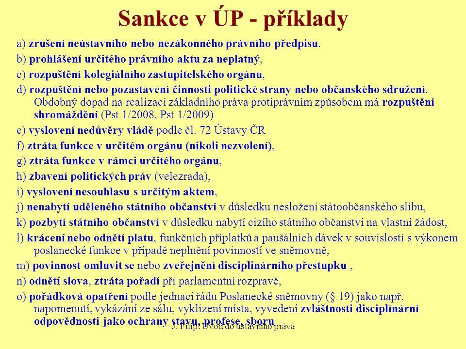 J. Filip: Úvod do ústavního práva Sankce v ÚP - příklady a) zrušení neústavního nebo nezákonného právního předpisu. b) prohlášení určitého právního ak