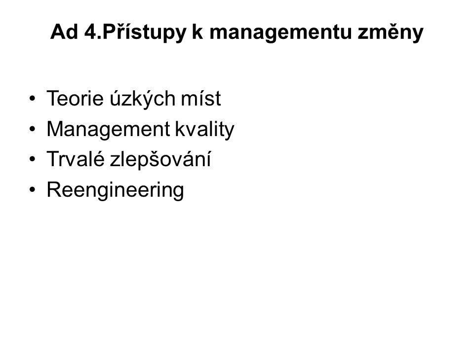 Ad 4.Přístupy k managementu změny Teorie úzkých míst Management kvality Trvalé zlepšování Reengineering