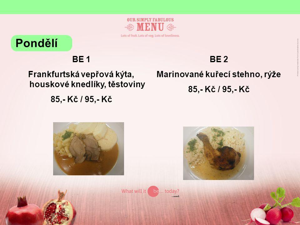 BE 1 Frankfurtská vepřová kýta, houskové knedlíky, těstoviny 85,- Kč / 95,- Kč BE 2 Marinované kuřecí stehno, rýže 85,- Kč / 95,- Kč Pondělí
