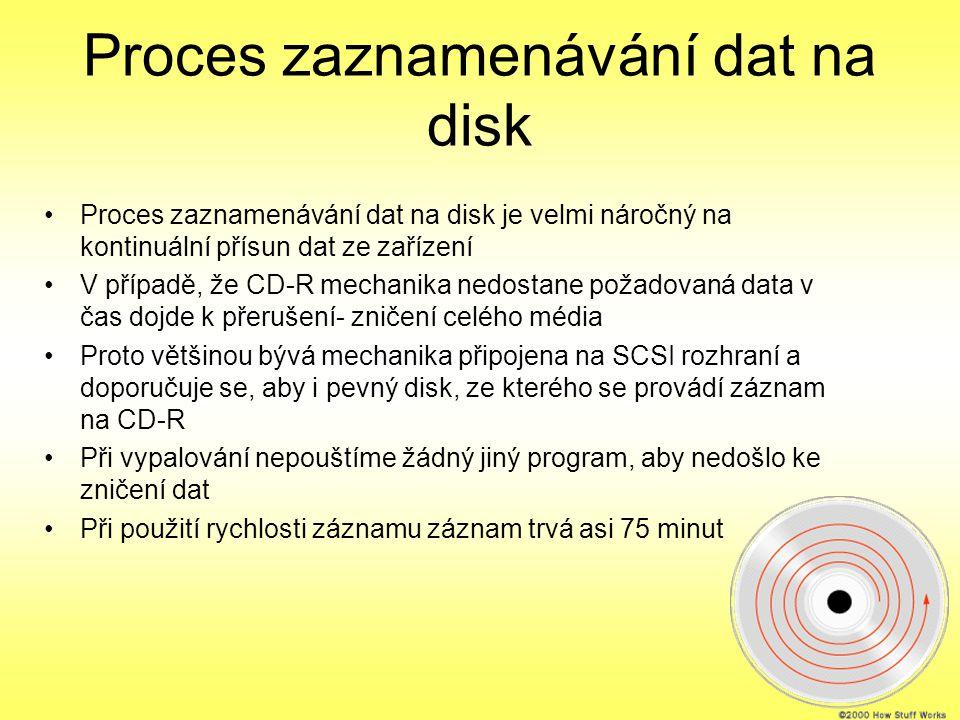 Proces zaznamenávání dat na disk Proces zaznamenávání dat na disk je velmi náročný na kontinuální přísun dat ze zařízení V případě, že CD-R mechanika nedostane požadovaná data v čas dojde k přerušení- zničení celého média Proto většinou bývá mechanika připojena na SCSI rozhraní a doporučuje se, aby i pevný disk, ze kterého se provádí záznam na CD-R Při vypalování nepouštíme žádný jiný program, aby nedošlo ke zničení dat Při použití rychlosti záznamu záznam trvá asi 75 minut