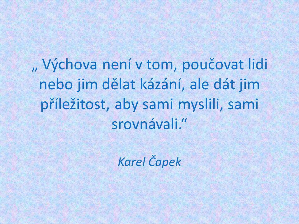 """"""" Výchova není v tom, poučovat lidi nebo jim dělat kázání, ale dát jim příležitost, aby sami myslili, sami srovnávali."""" Karel Čapek"""