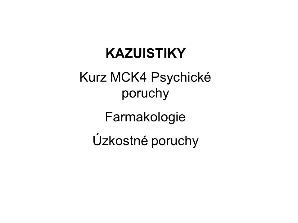 KAZUISTIKY Kurz MCK4 Psychické poruchy Farmakologie Úzkostné poruchy