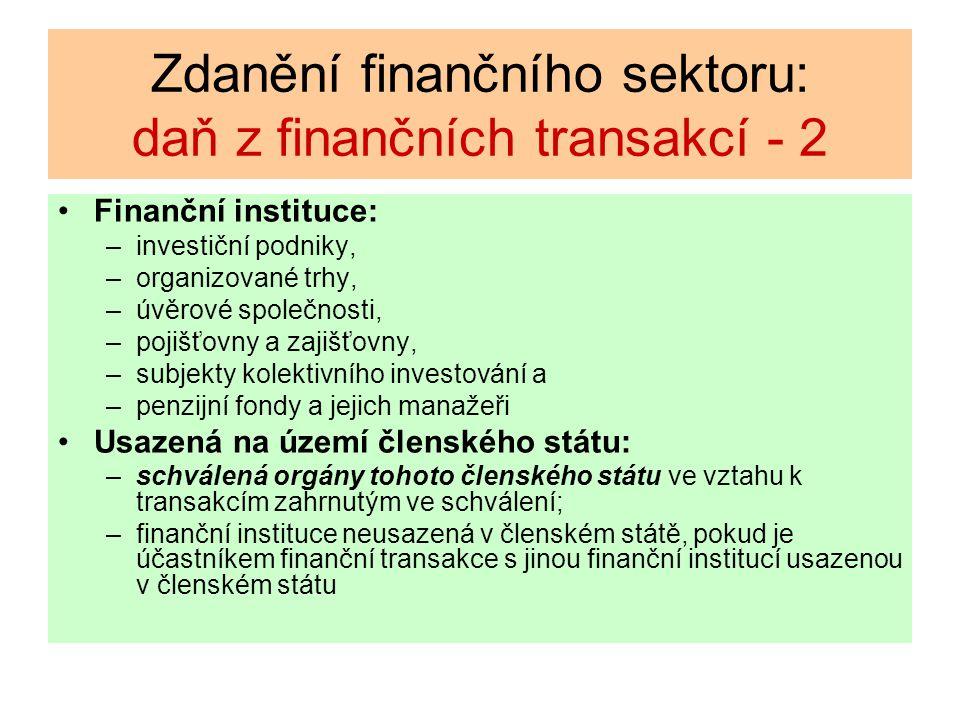 Zdanění finančního sektoru: daň z finančních transakcí - 2 Finanční instituce: –investiční podniky, –organizované trhy, –úvěrové společnosti, –pojišťovny a zajišťovny, –subjekty kolektivního investování a –penzijní fondy a jejich manažeři Usazená na území členského státu: –schválená orgány tohoto členského státu ve vztahu k transakcím zahrnutým ve schválení; –finanční instituce neusazená v členském státě, pokud je účastníkem finanční transakce s jinou finanční institucí usazenou v členském státu
