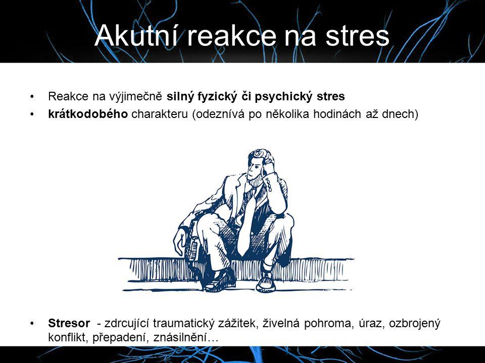 Akutní reakce na stres Reakce na výjimečně silný fyzický či psychický stres krátkodobého charakteru (odeznívá po několika hodinách až dnech) Stresor - zdrcující traumatický zážitek, živelná pohroma, úraz, ozbrojený konflikt, přepadení, znásilnění…