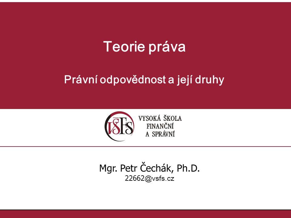 Teorie práva Právní odpovědnost a její druhy Mgr. Petr Čechák, Ph.D. 22662 @vsfs.cz