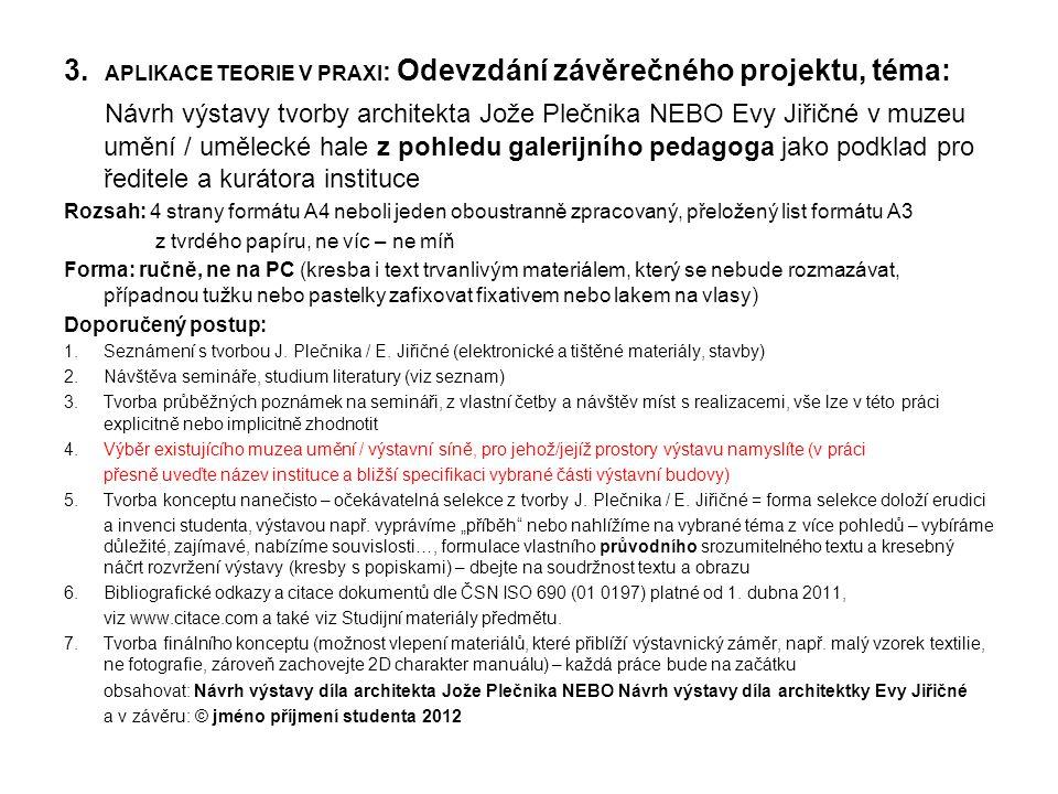 3. APLIKACE TEORIE V PRAXI : Odevzdání závěrečného projektu, téma: Návrh výstavy tvorby architekta Jože Plečnika NEBO Evy Jiřičné v muzeu umění / uměl