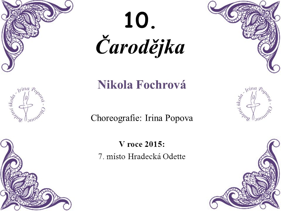 10. Čarodějka Nikola Fochrová Choreografie: Irina Popova V roce 2015: 7. místo Hradecká Odette