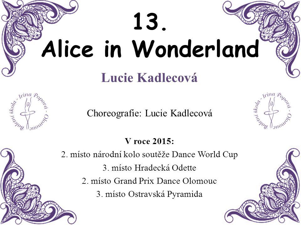 13. Alice in Wonderland Lucie Kadlecová Choreografie: Lucie Kadlecová V roce 2015: 2. místo národní kolo soutěže Dance World Cup 3. místo Hradecká Ode
