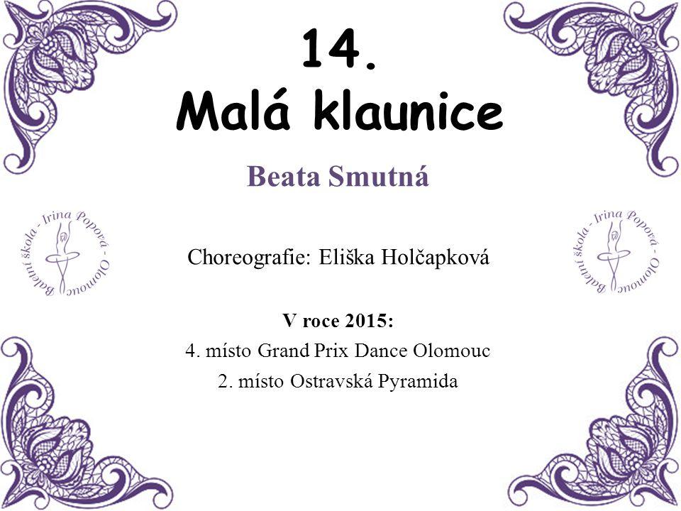 14. Malá klaunice Beata Smutná Choreografie: Eliška Holčapková V roce 2015: 4. místo Grand Prix Dance Olomouc 2. místo Ostravská Pyramida