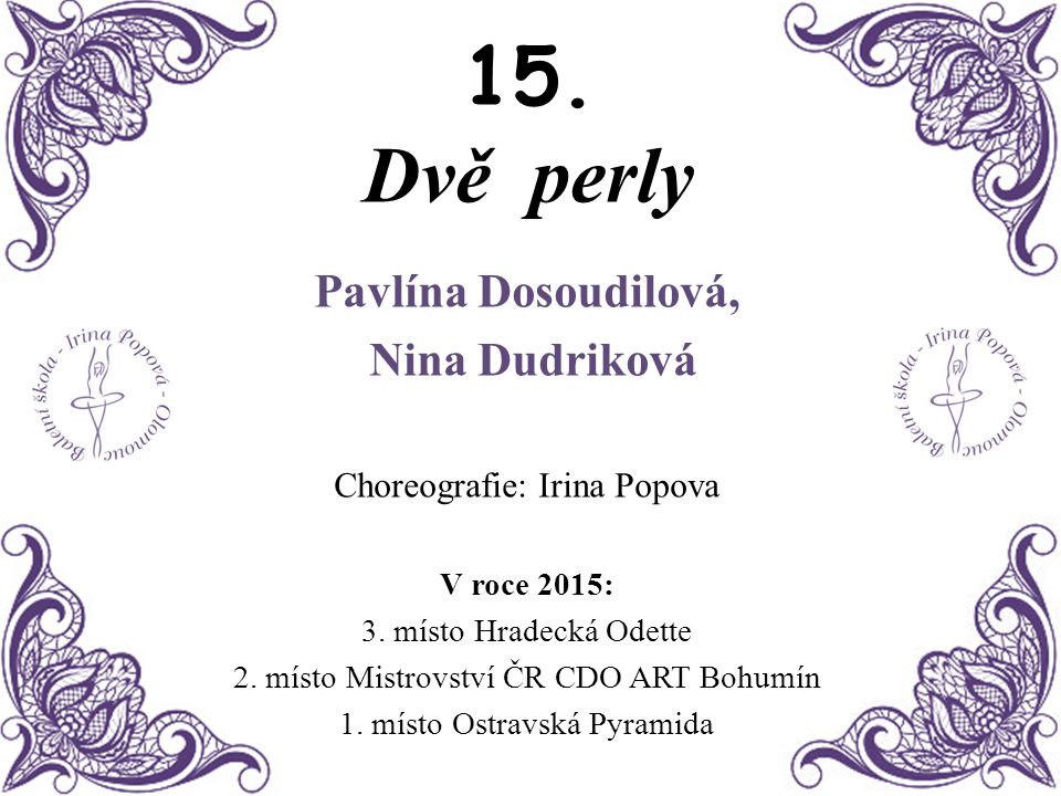 15. Dvě perly Pavlína Dosoudilová, Nina Dudriková Choreografie: Irina Popova V roce 2015: 3. místo Hradecká Odette 2. místo Mistrovství ČR CDO ART Boh