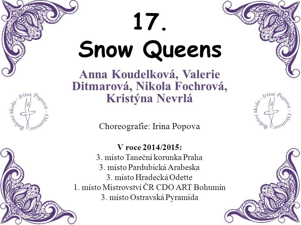 17. Snow Queens Anna Koudelková, Valerie Ditmarová, Nikola Fochrová, Kristýna Nevrlá Choreografie: Irina Popova V roce 2014/2015: 3. místo Taneční kor