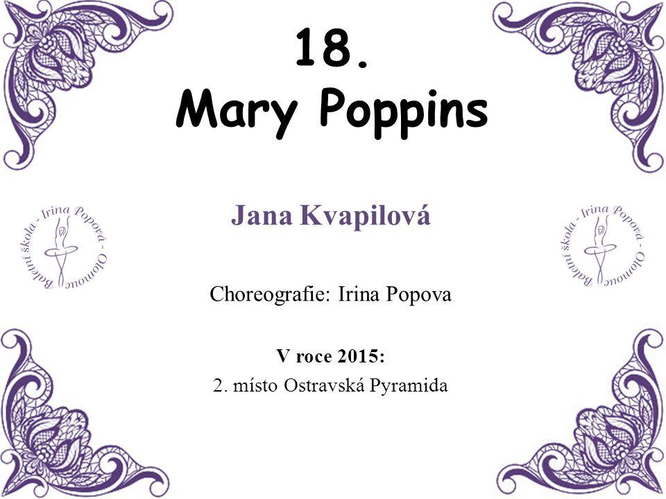 18. Mary Poppins Jana Kvapilová Choreografie: Irina Popova V roce 2015: 2. místo Ostravská Pyramida