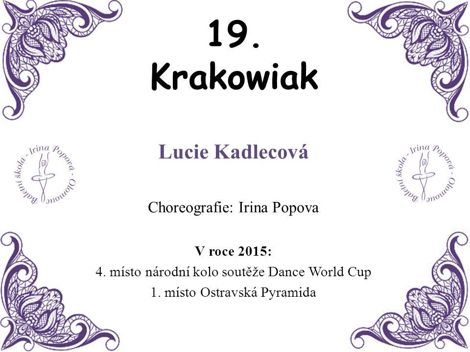 19. Krakowiak Lucie Kadlecová Choreografie: Irina Popova V roce 2015: 4. místo národní kolo soutěže Dance World Cup 1. místo Ostravská Pyramida