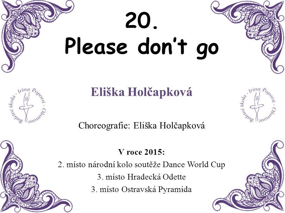 20. Please don't go Eliška Holčapková Choreografie: Eliška Holčapková V roce 2015: 2. místo národní kolo soutěže Dance World Cup 3. místo Hradecká Ode