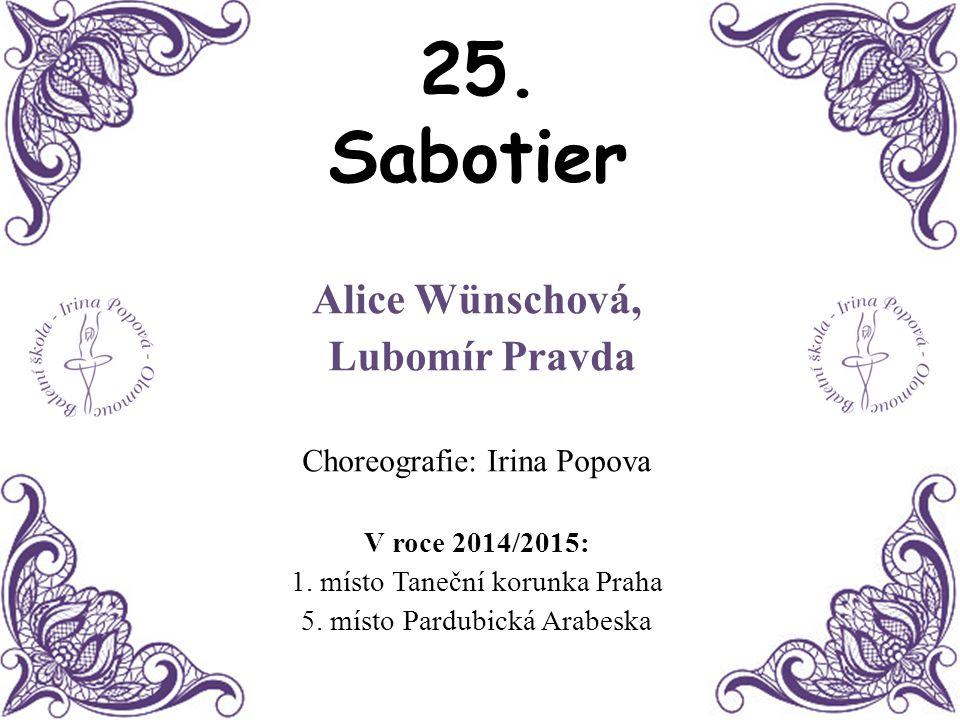 25. Sabotier Alice Wünschová, Lubomír Pravda Choreografie: Irina Popova V roce 2014/2015: 1. místo Taneční korunka Praha 5. místo Pardubická Arabeska