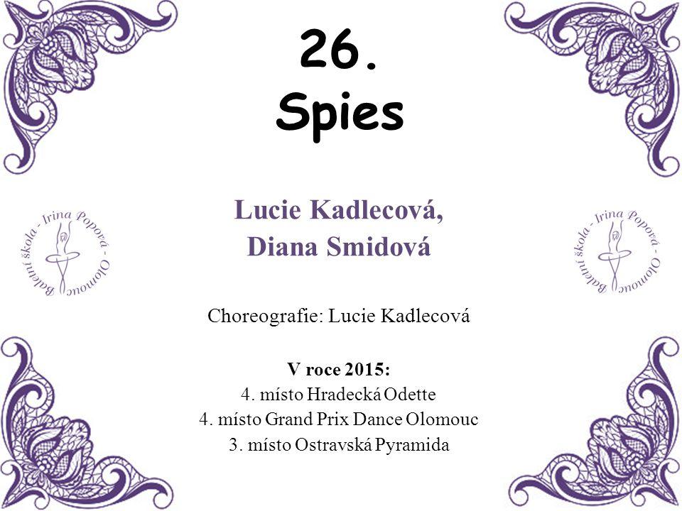 26. Spies Lucie Kadlecová, Diana Smidová Choreografie: Lucie Kadlecová V roce 2015: 4. místo Hradecká Odette 4. místo Grand Prix Dance Olomouc 3. míst