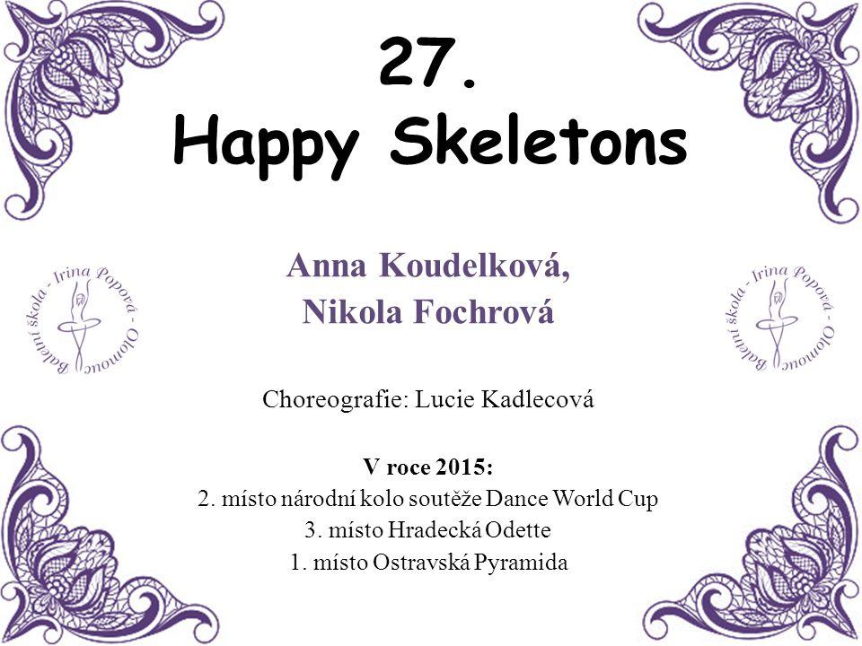 27. Happy Skeletons Anna Koudelková, Nikola Fochrová Choreografie: Lucie Kadlecová V roce 2015: 2. místo národní kolo soutěže Dance World Cup 3. místo