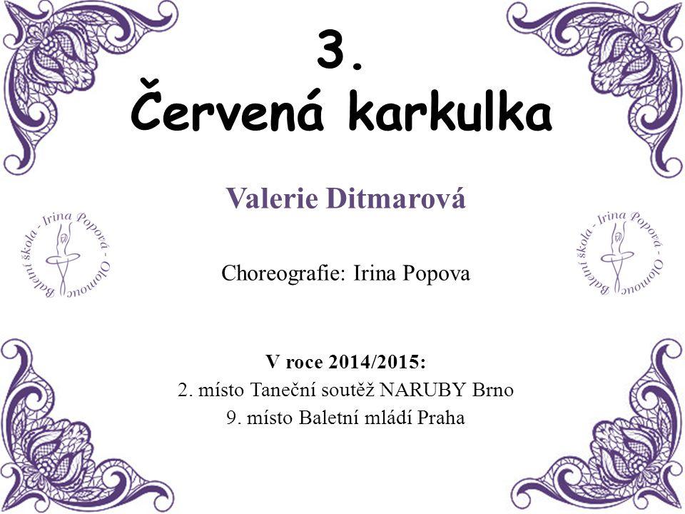 3. Červená karkulka Valerie Ditmarová Choreografie: Irina Popova V roce 2014/2015: 2. místo Taneční soutěž NARUBY Brno 9. místo Baletní mládí Praha