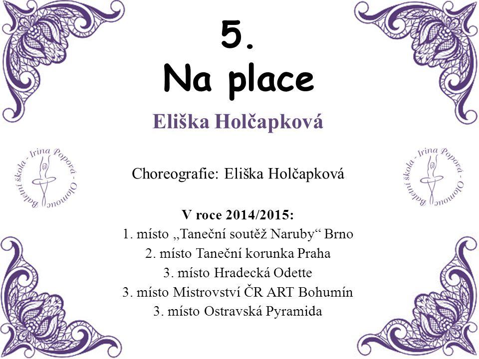 """5. Na place Eliška Holčapková Choreografie: Eliška Holčapková V roce 2014/2015: 1. místo """"Taneční soutěž Naruby"""" Brno 2. místo Taneční korunka Praha 3"""