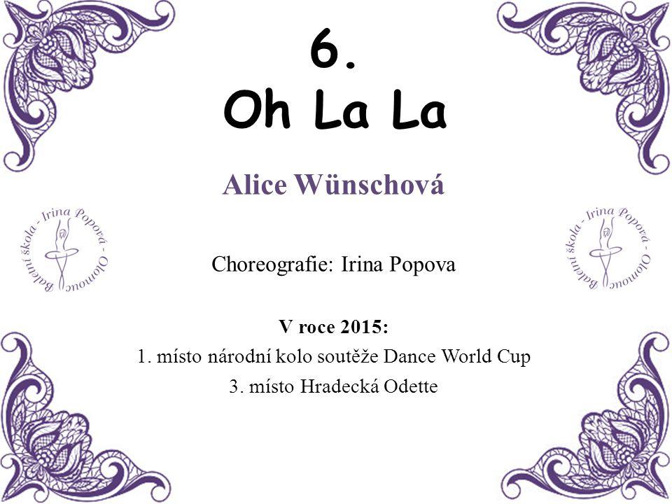 6. Oh La La Alice Wünschová Choreografie: Irina Popova V roce 2015: 1. místo národní kolo soutěže Dance World Cup 3. místo Hradecká Odette