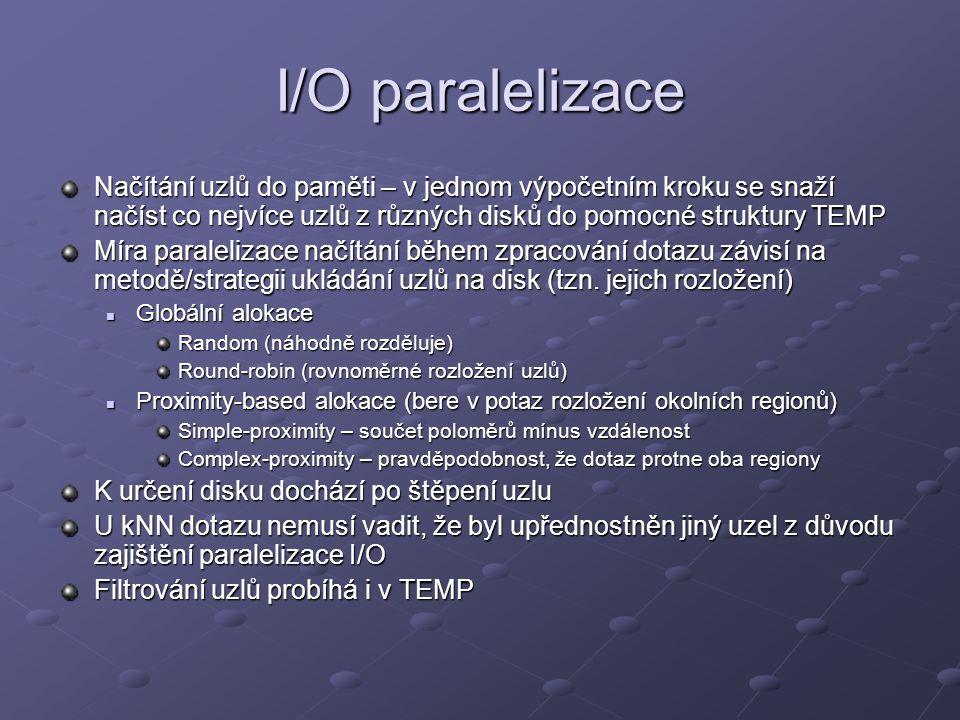 I/O paralelizace Načítání uzlů do paměti – v jednom výpočetním kroku se snaží načíst co nejvíce uzlů z různých disků do pomocné struktury TEMP Míra paralelizace načítání během zpracování dotazu závisí na metodě/strategii ukládání uzlů na disk (tzn.