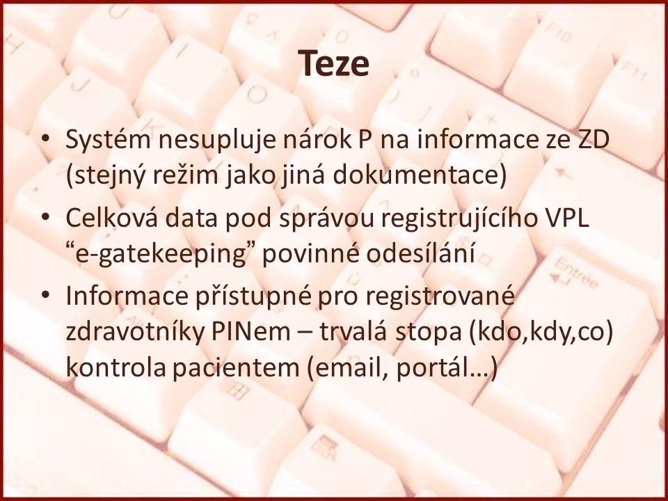 Teze Systém nesupluje nárok P na informace ze ZD (stejný režim jako jiná dokumentace) Celková data pod správou registrujícího VPL e-gatekeeping povinné odesílání Informace přístupné pro registrované zdravotníky PINem – trvalá stopa (kdo,kdy,co) kontrola pacientem (email, portál…)