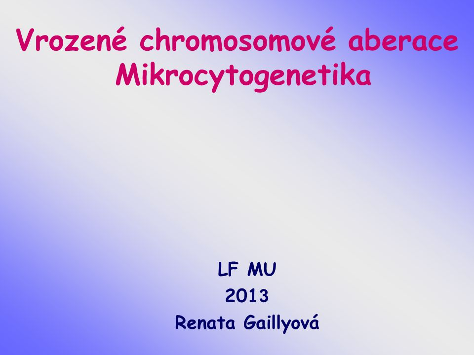 Vrozené chromosomové aberace Mikrocytogenetika LF MU 201 3 Renata Gaillyová