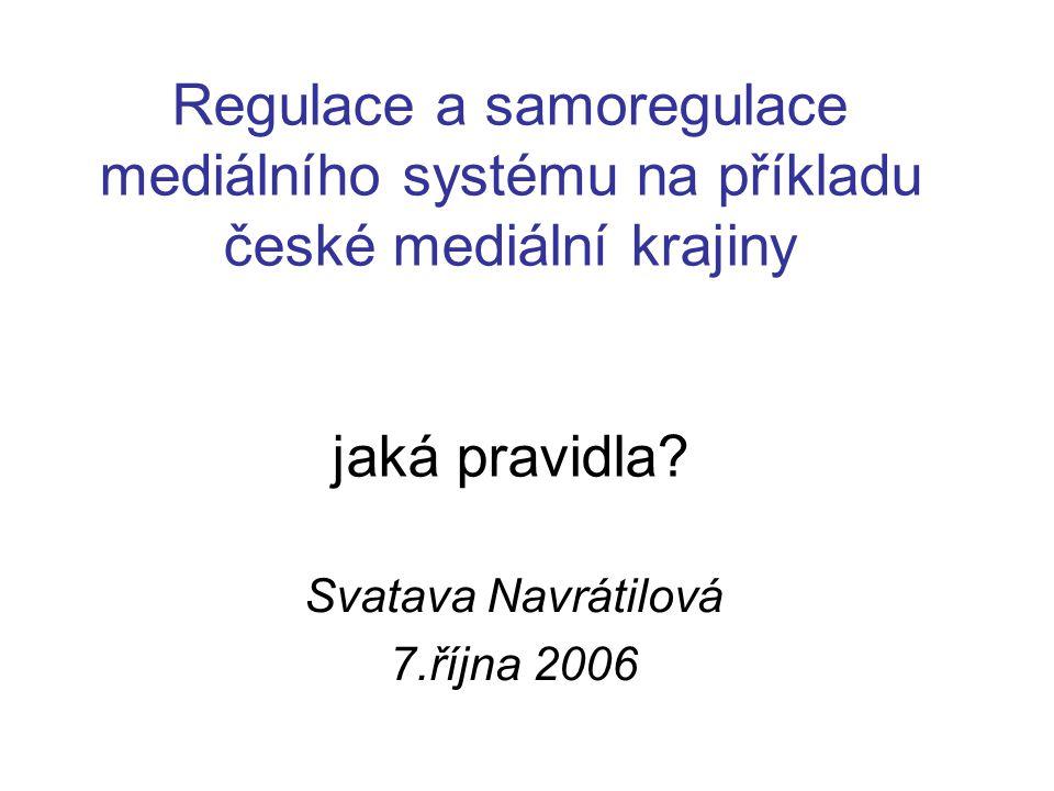 Regulace a samoregulace mediálního systému na příkladu české mediální krajiny jaká pravidla? Svatava Navrátilová 7.října 2006