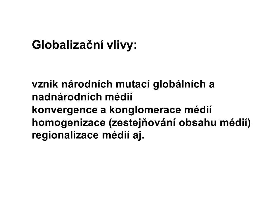 Globalizační vlivy: vznik národních mutací globálních a nadnárodních médií konvergence a konglomerace médií homogenizace (zestejňování obsahu médií) regionalizace médií aj.