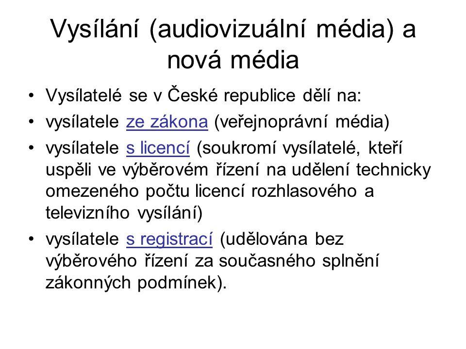 Vysílání (audiovizuální média) a nová média Vysílatelé se v České republice dělí na: vysílatele ze zákona (veřejnoprávní média) vysílatele s licencí (soukromí vysílatelé, kteří uspěli ve výběrovém řízení na udělení technicky omezeného počtu licencí rozhlasového a televizního vysílání) vysílatele s registrací (udělována bez výběrového řízení za současného splnění zákonných podmínek).