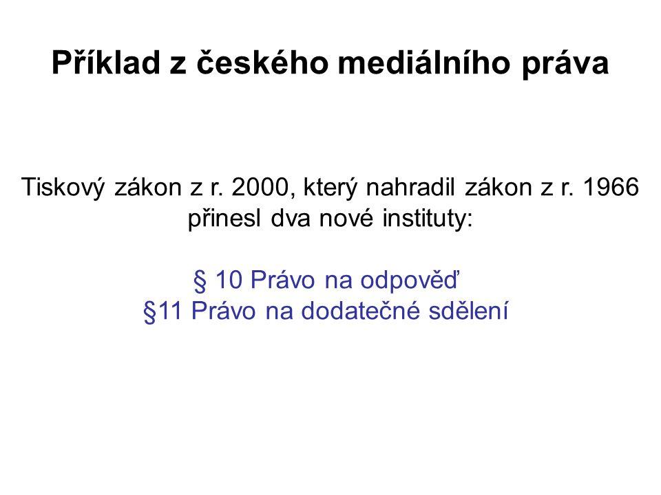 Příklad z českého mediálního práva Tiskový zákon z r. 2000, který nahradil zákon z r. 1966 přinesl dva nové instituty: § 10 Právo na odpověď §11 Právo