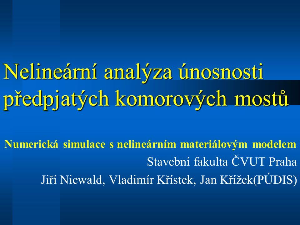 Nelineární analýza únosnosti předpjatých komorových mostů Numerická simulace s nelineárním materiálovým modelem Stavební fakulta ČVUT Praha Jiří Niewald, Vladimír Křístek, Jan Křížek(PÚDIS)