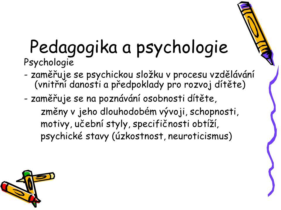 Pedagogika a psychologie Psychologie - zaměřuje se psychickou složku v procesu vzdělávání (vnitřní danosti a předpoklady pro rozvoj dítěte) - zaměřuje se na poznávání osobnosti d í těte, změny v jeho dlouhodob é m vývoji, schopnosti, motivy, učební styly, specifičnosti obt í ž í, psychické stavy (úzkostnost, neuroticismus)