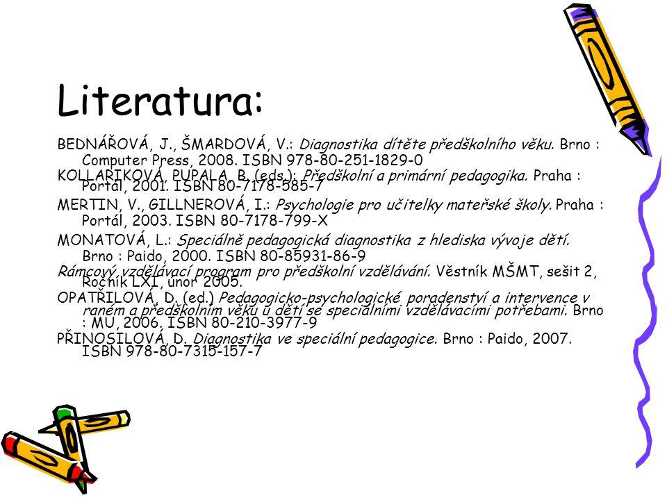 Literatura: BEDNÁŘOVÁ, J., ŠMARDOVÁ, V.: Diagnostika dítěte předškolního věku. Brno : Computer Press, 2008. ISBN 978-80-251-1829-0 KOLLARIKOVÁ, PUPALA