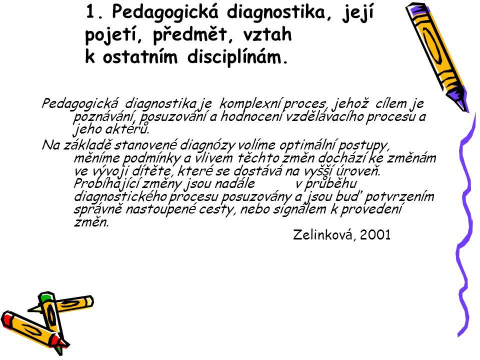 1. Pedagogická diagnostika, její pojetí, předmět, vztah k ostatním disciplínám. Pedagogick á diagnostika je komplexn í proces, jehož c í lem je pozn á