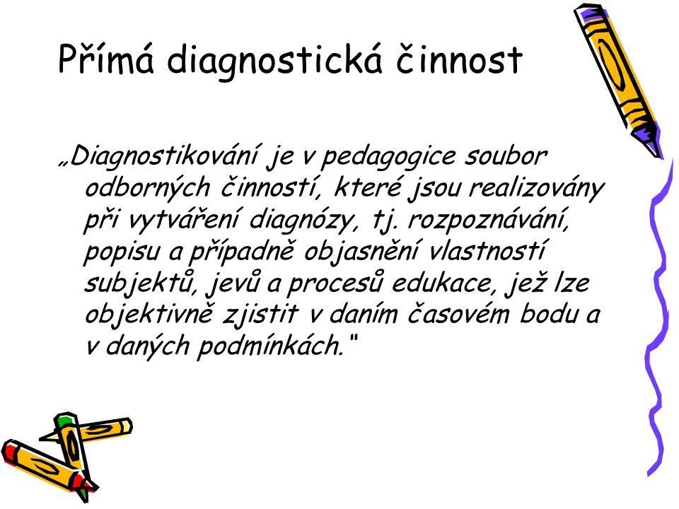 """Přímá diagnostická činnost """"Diagnostikování je v pedagogice soubor odborných činností, které jsou realizovány při vytváření diagnózy, tj. rozpoznávání"""
