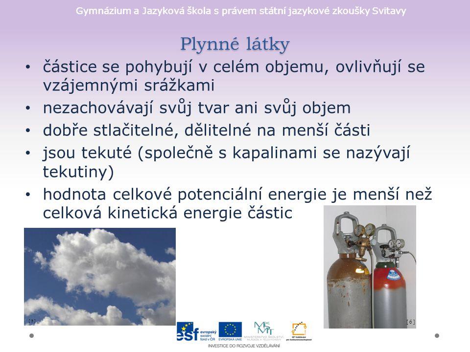 Gymnázium a Jazyková škola s právem státní jazykové zkoušky Svitavy Plynné látky částice se pohybují v celém objemu, ovlivňují se vzájemnými srážkami nezachovávají svůj tvar ani svůj objem dobře stlačitelné, dělitelné na menší části jsou tekuté (společně s kapalinami se nazývají tekutiny) hodnota celkové potenciální energie je menší než celková kinetická energie částic [ 5 ] [ 6 ]