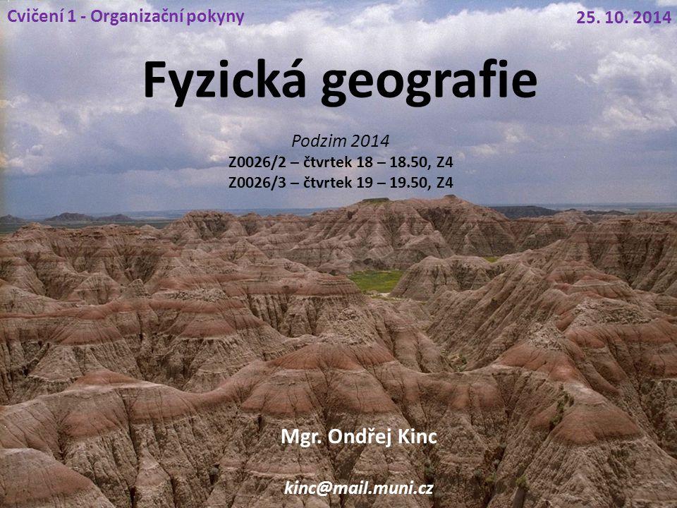 Fyzická geografie Podzim 2014 Z0026/2 – čtvrtek 18 – 18.50, Z4 Z0026/3 – čtvrtek 19 – 19.50, Z4 Cvičení 1 - Organizační pokyny 25. 10. 2014 Mgr. Ondře